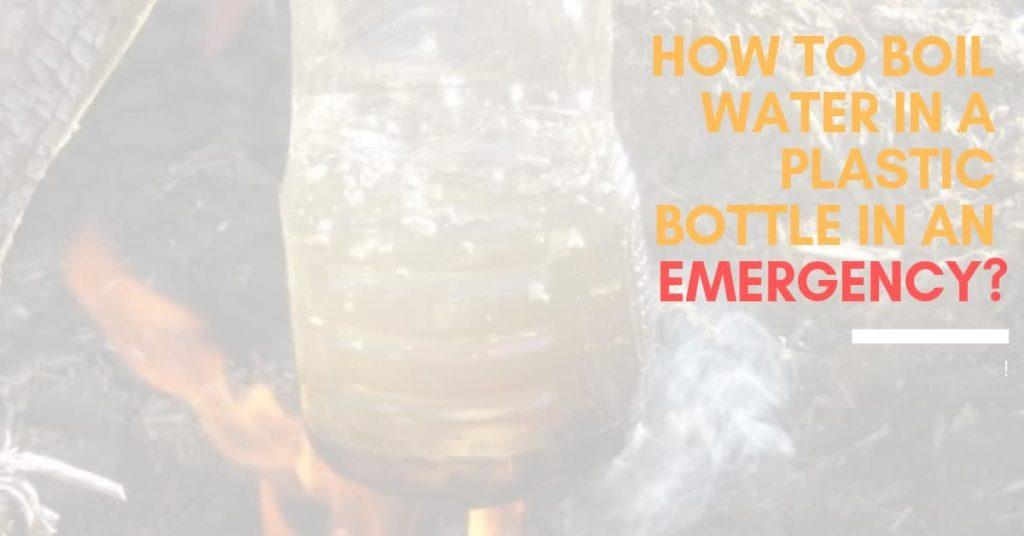 How To Boil Water In A Plastic Bottle In An Emergency_