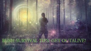 BUSH SURVIVAL TIPS: GET OUT ALIVE!